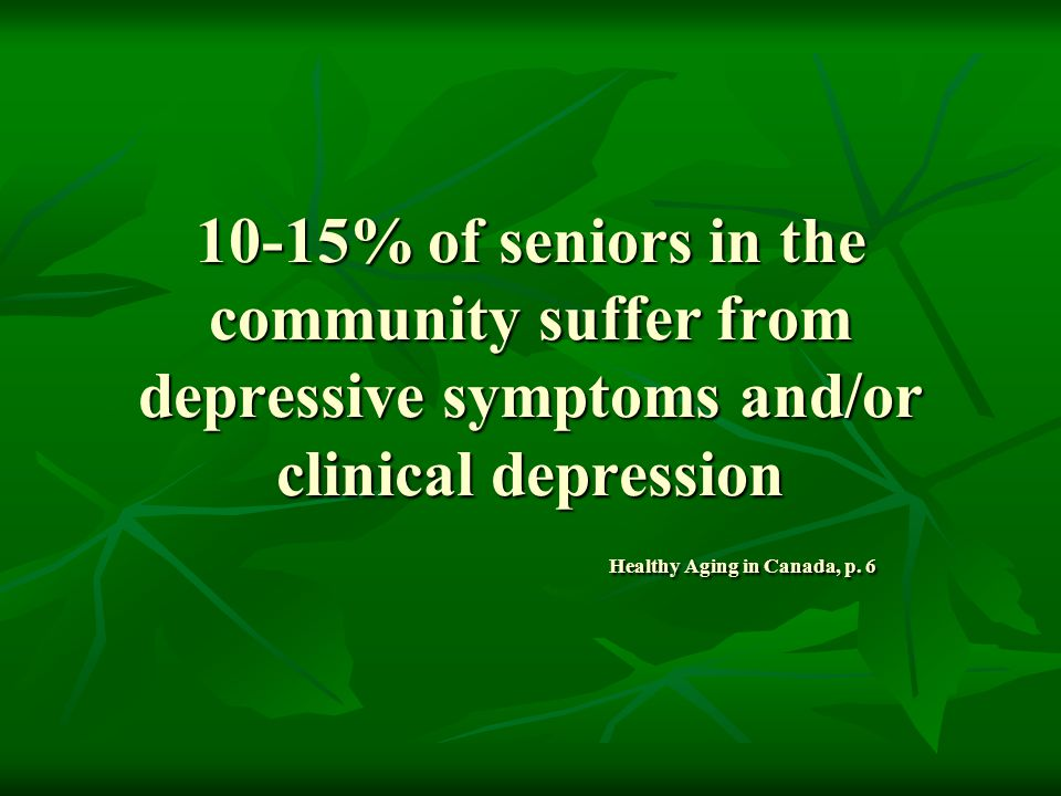 10-15% of seniors in the community suffer from depressive symptoms and/or clinical depression Healthy Aging in Canada, p.