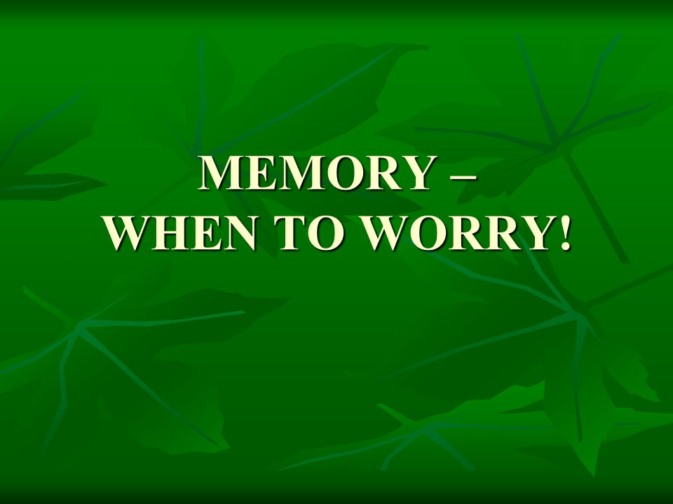 MEMORY – WHEN TO WORRY!