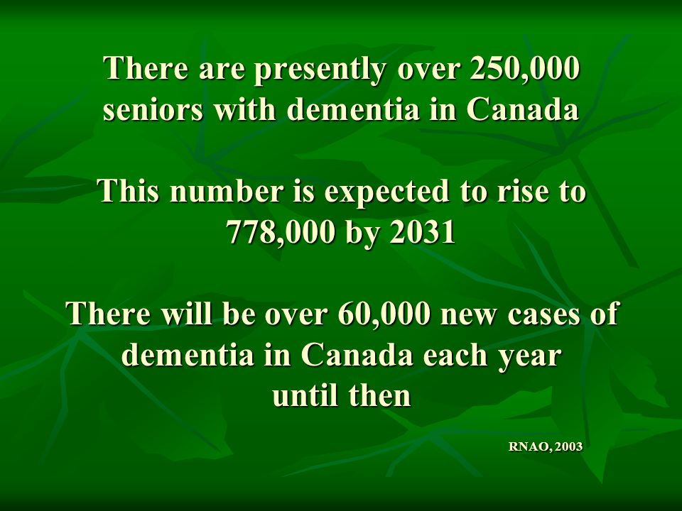 There are presently over 250,000 seniors with dementia in Canada This number is expected to rise to 778,000 by 2031 There will be over 60,000 new cases of dementia in Canada each year until then RNAO, 2003
