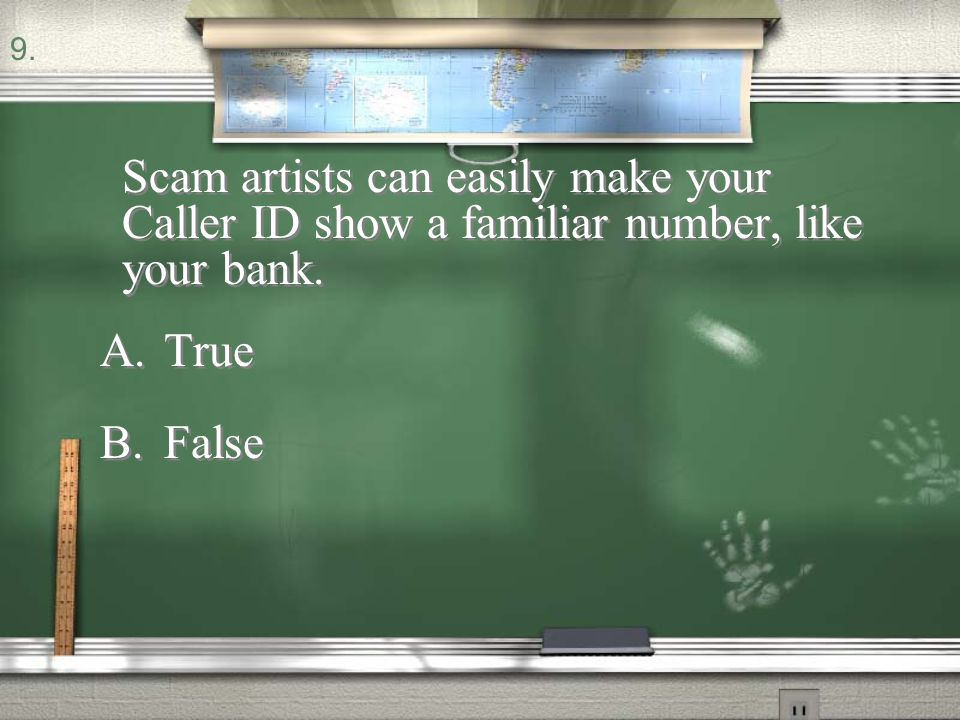 9. Scam artists can easily make your Caller ID show a familiar number, like your bank. True False