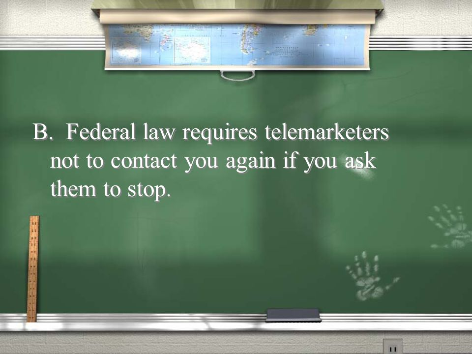 B. Federal law requires telemarketers not to contact you again if you ask them to stop.