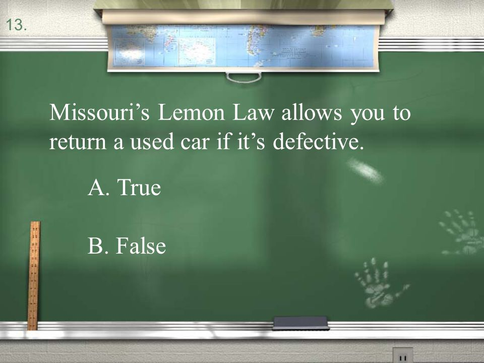 13. Missouri's Lemon Law allows you to return a used car if it's defective. A. True B. False