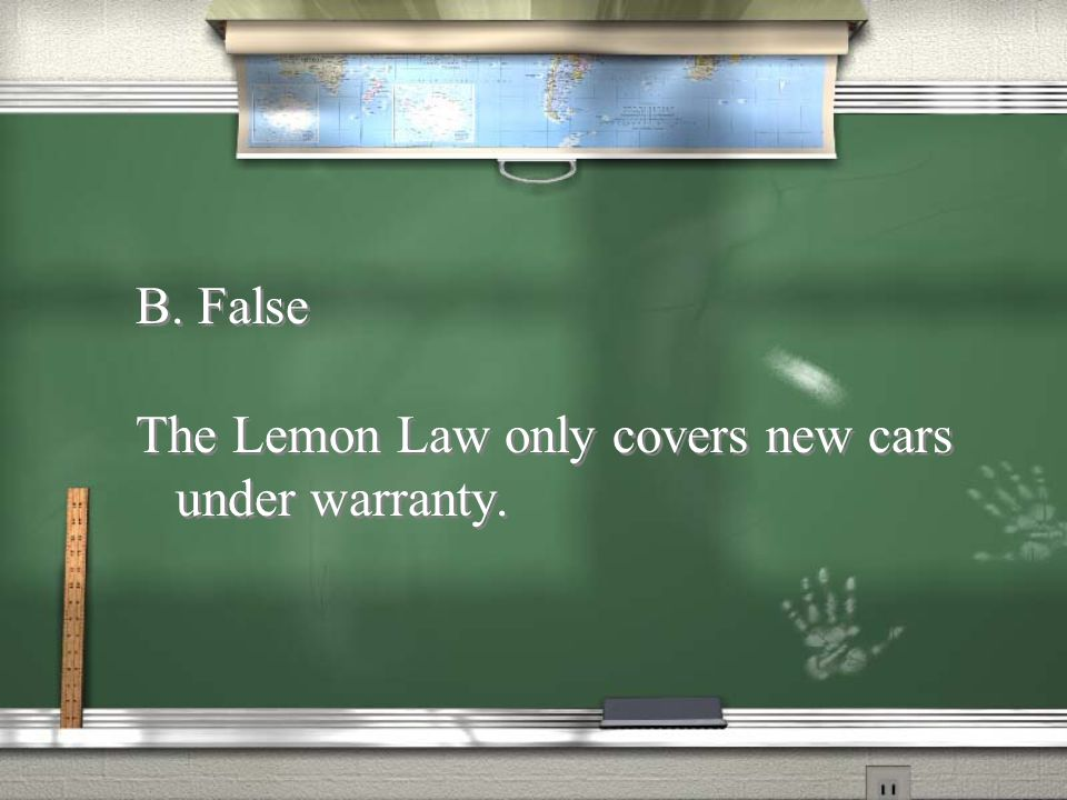 B. False The Lemon Law only covers new cars under warranty.