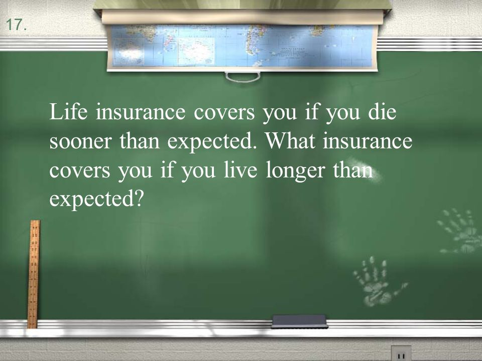 17. Life insurance covers you if you die sooner than expected.