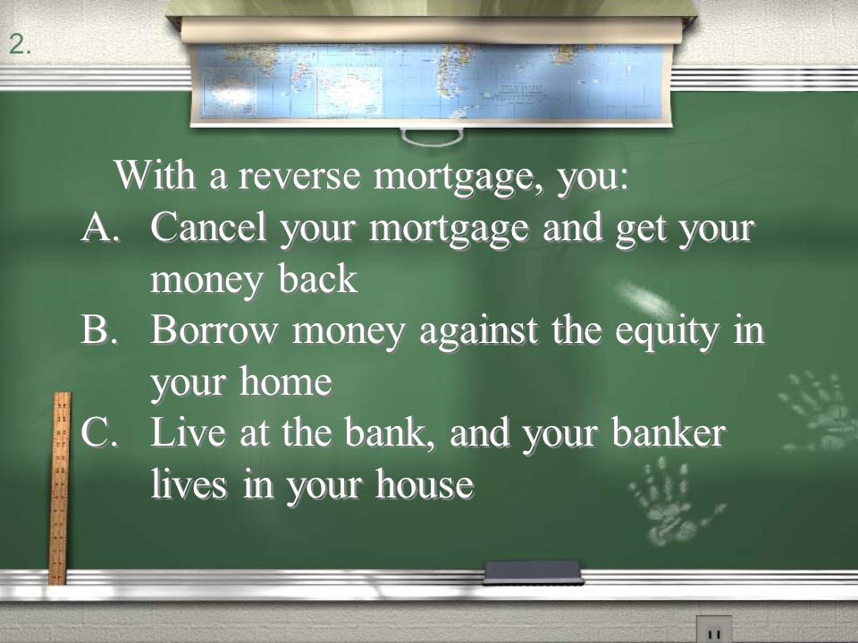 With a reverse mortgage, you:
