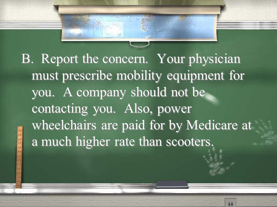 B. Report the concern. Your physician must prescribe mobility equipment for you.