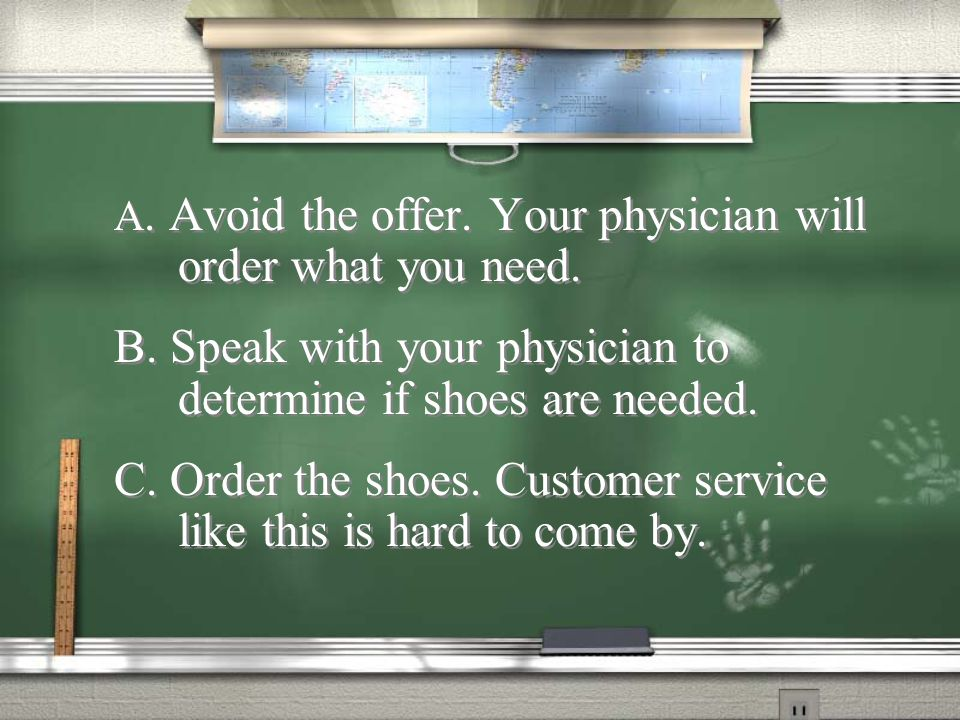B. Speak with your physician to determine if shoes are needed.