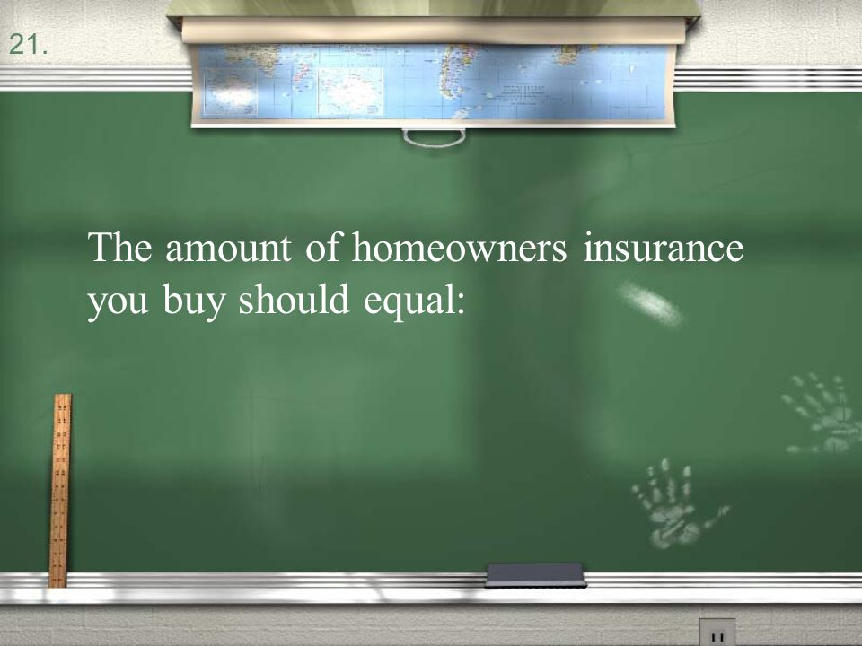 The amount of homeowners insurance you buy should equal: