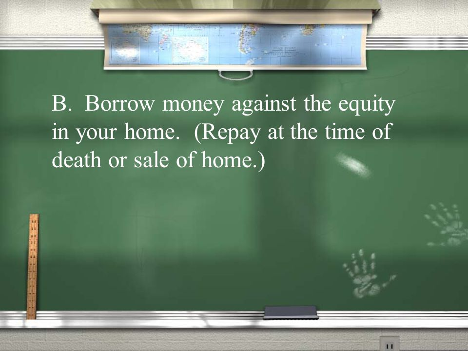 B. Borrow money against the equity in your home