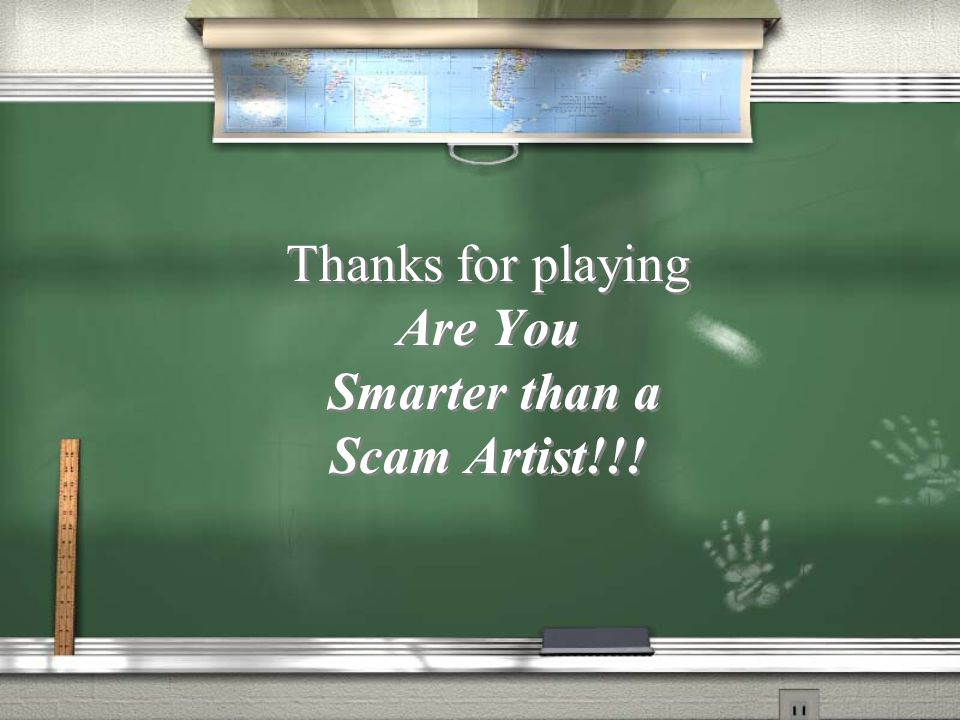 Thanks for playing Are You Smarter than a Scam Artist!!!