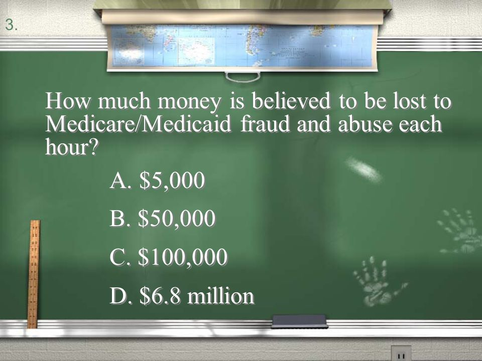 3. How much money is believed to be lost to Medicare/Medicaid fraud and abuse each hour A. $5,000.