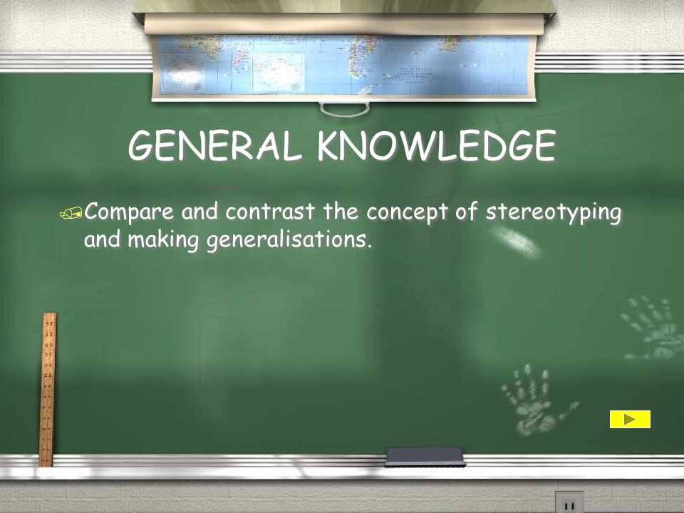 GENERAL KNOWLEDGE Compare and contrast the concept of stereotyping and making generalisations.