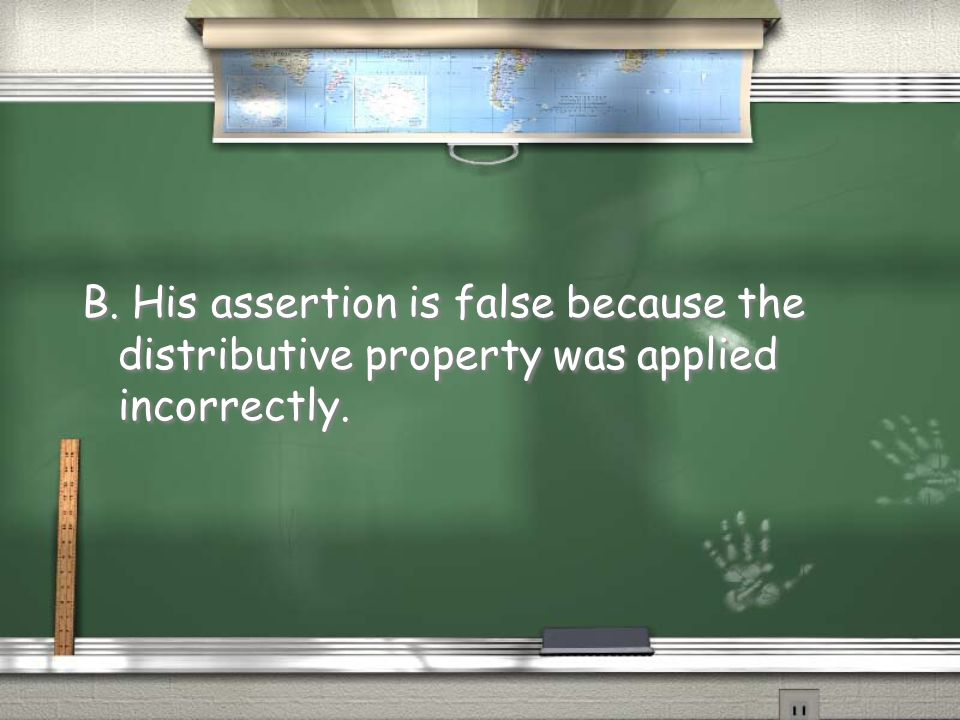 B. His assertion is false because the distributive property was applied incorrectly.