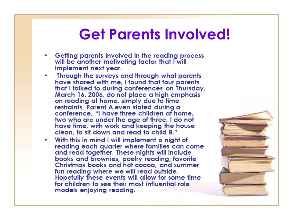 Get Parents Involved! Getting parents involved in the reading process will be another motivating factor that I will implement next year.