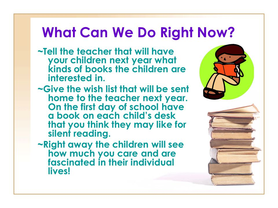 What Can We Do Right Now ~Tell the teacher that will have your children next year what kinds of books the children are interested in.