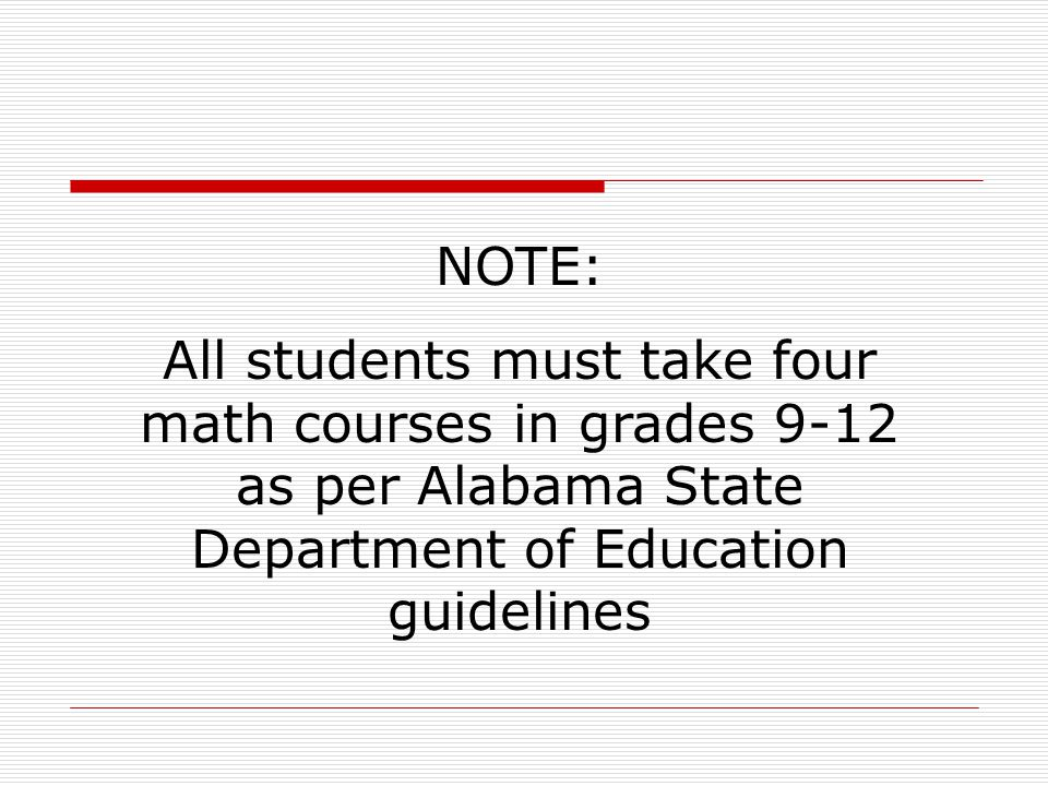 NOTE: All students must take four math courses in grades 9-12 as per Alabama State Department of Education guidelines.