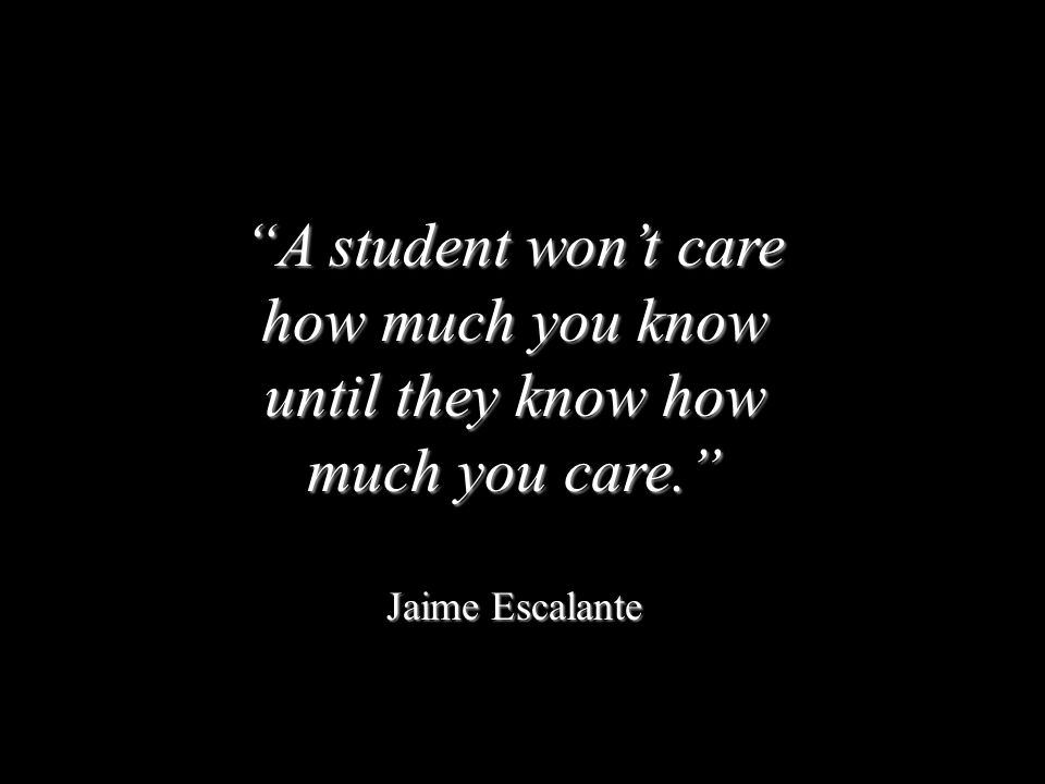 A student won't care how much you know until they know how much you care.