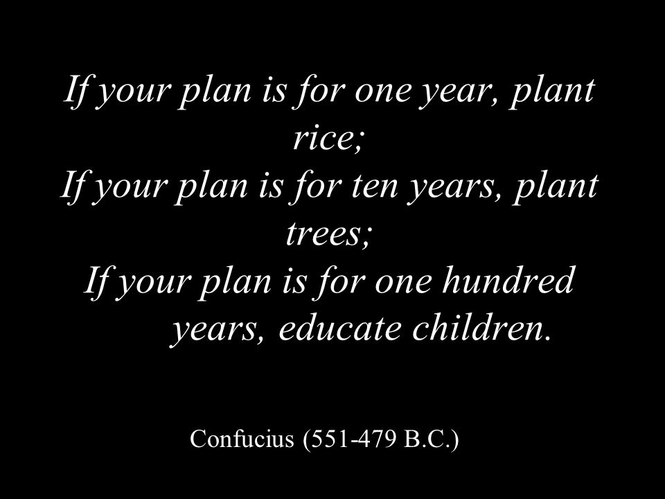 If your plan is for one year, plant rice; If your plan is for ten years, plant trees; If your plan is for one hundred years, educate children.