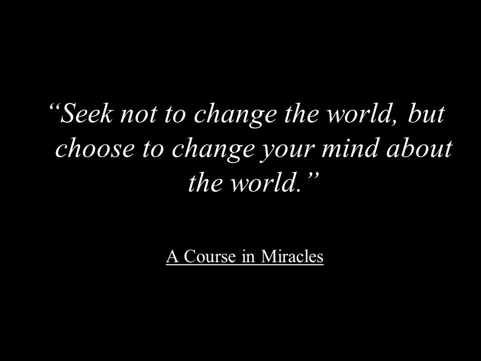 Seek not to change the world, but choose to change your mind about the world.