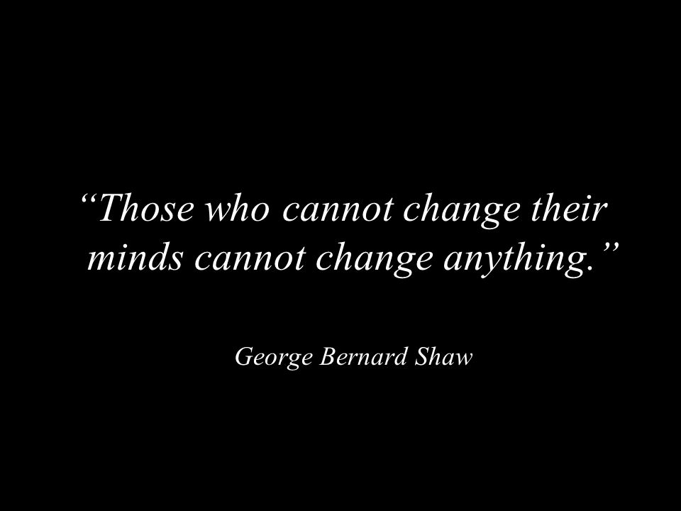 Those who cannot change their minds cannot change anything.