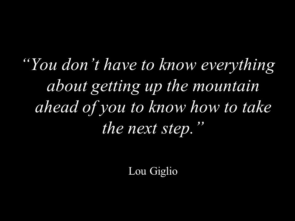 You don't have to know everything about getting up the mountain ahead of you to know how to take the next step.