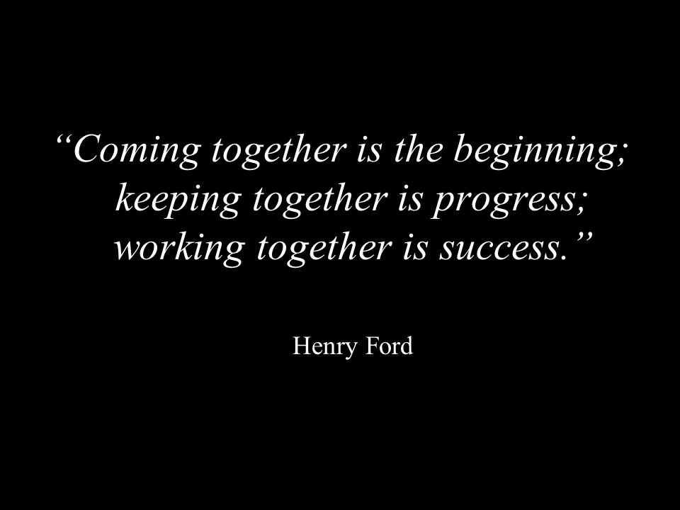 Coming together is the beginning; keeping together is progress; working together is success.