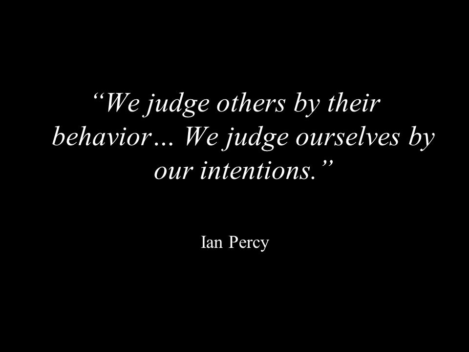 We judge others by their behavior… We judge ourselves by our intentions.