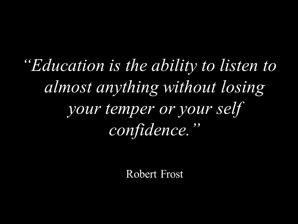 Education is the ability to listen to almost anything without losing your temper or your self confidence.