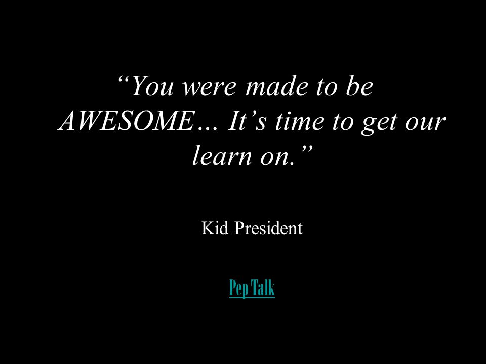 You were made to be AWESOME… It's time to get our learn on.