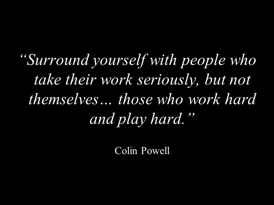 Surround yourself with people who take their work seriously, but not themselves… those who work hard and play hard.