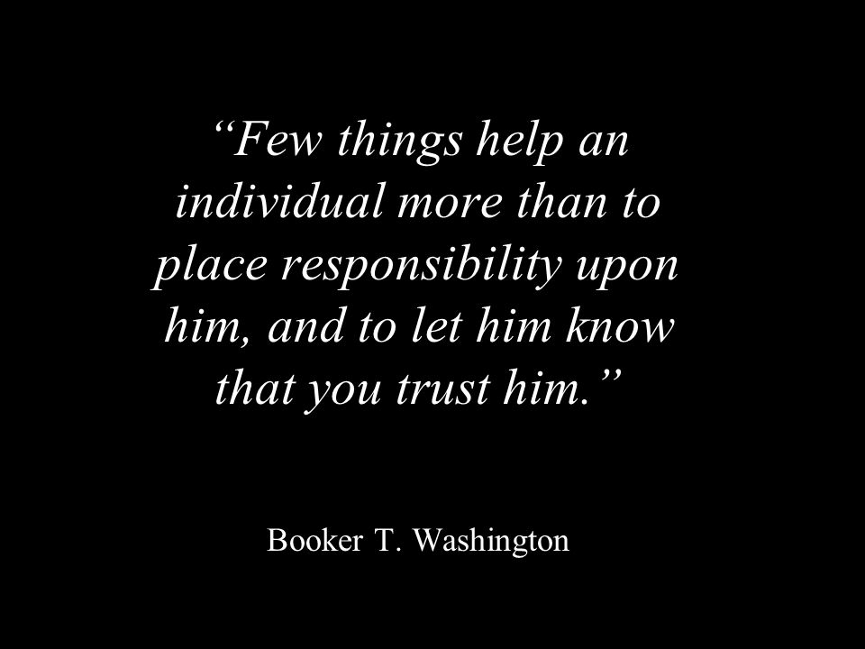 Few things help an individual more than to place responsibility upon him, and to let him know that you trust him. Booker T.