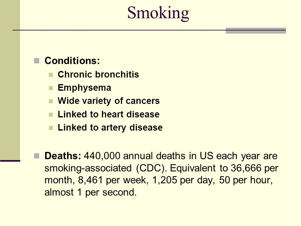 Smoking Conditions: Chronic bronchitis. Emphysema. Wide variety of cancers. Linked to heart disease.