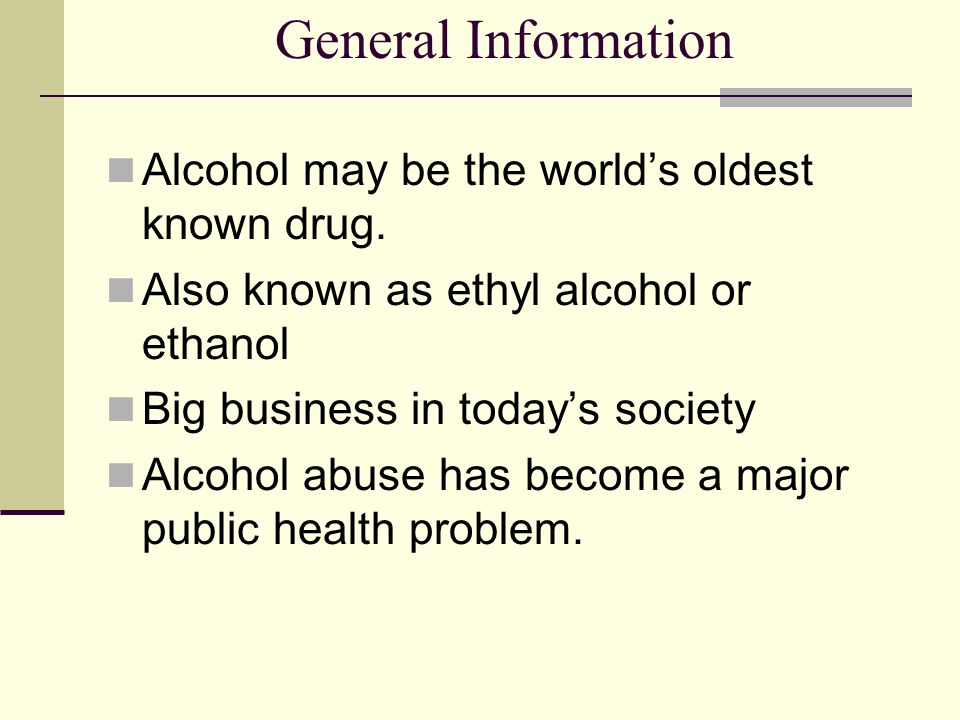 General Information Alcohol may be the world's oldest known drug.