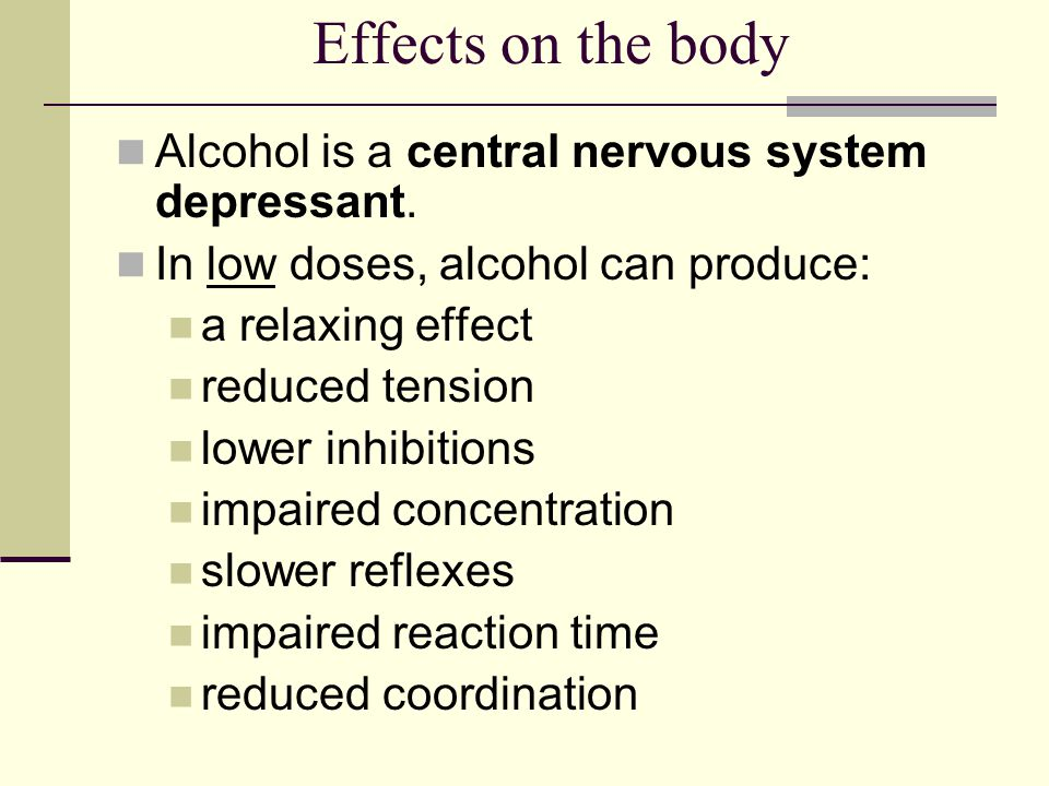 Effects on the body Alcohol is a central nervous system depressant.