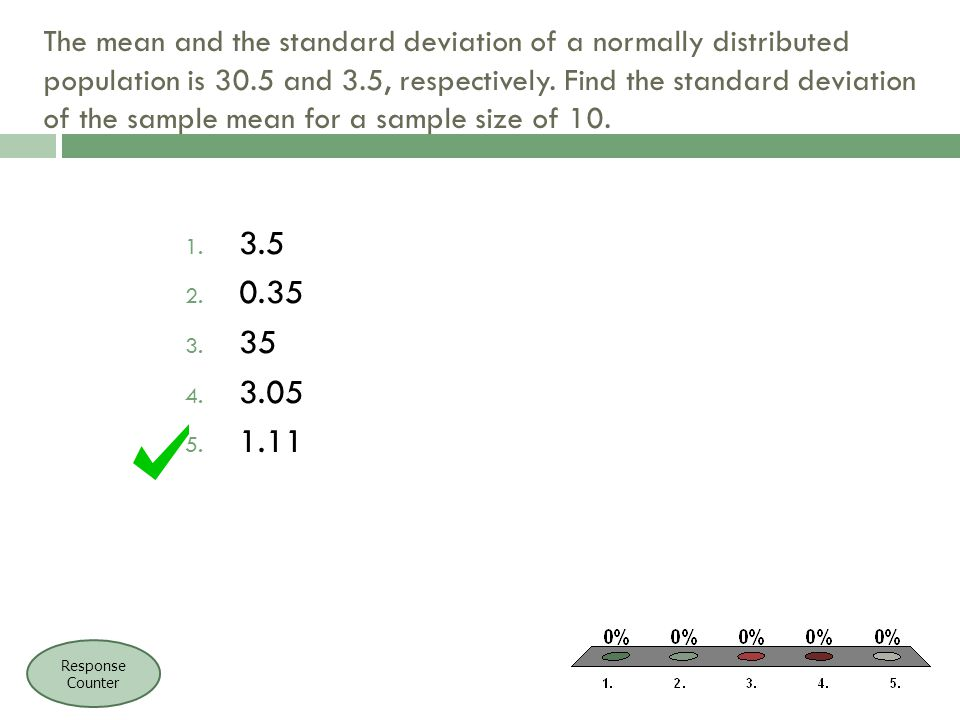 The mean and the standard deviation of a normally distributed population is 30.5 and 3.5, respectively. Find the standard deviation of the sample mean for a sample size of 10.