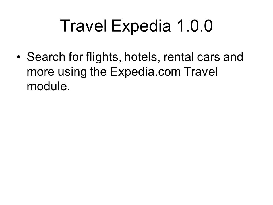 Travel Expedia 1.0.0 Search for flights, hotels, rental cars and more using the Expedia.com Travel module.