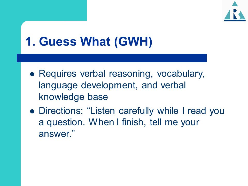 1. Guess What (GWH) Requires verbal reasoning, vocabulary, language development, and verbal knowledge base.