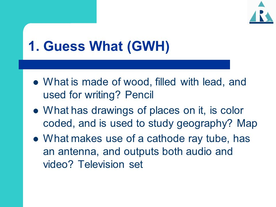 1. Guess What (GWH) What is made of wood, filled with lead, and used for writing Pencil.