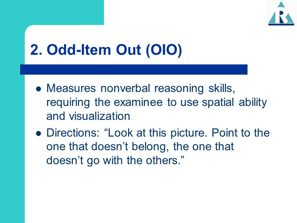 2. Odd-Item Out (OIO) Measures nonverbal reasoning skills, requiring the examinee to use spatial ability and visualization.