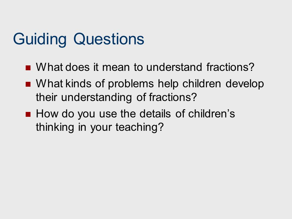Guiding Questions What does it mean to understand fractions