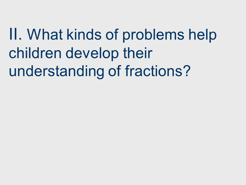 II. What kinds of problems help children develop their understanding of fractions