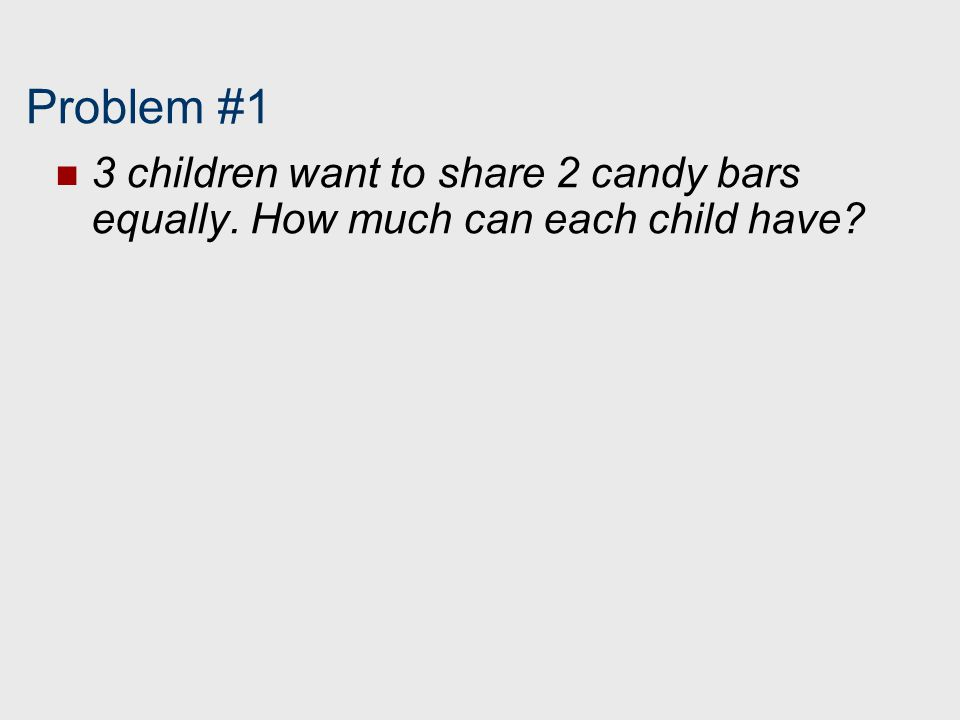 Problem #1 3 children want to share 2 candy bars equally. How much can each child have