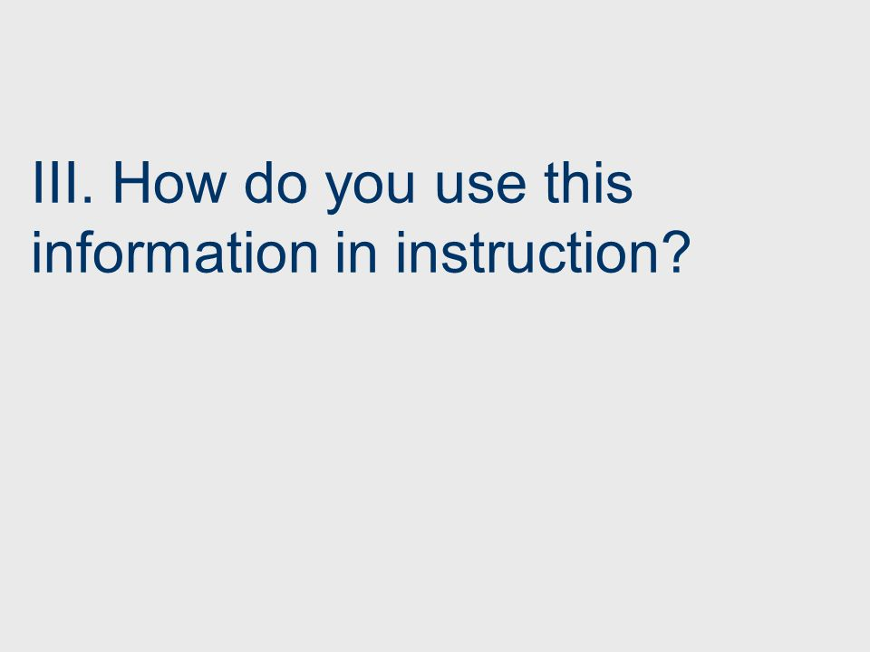 III. How do you use this information in instruction