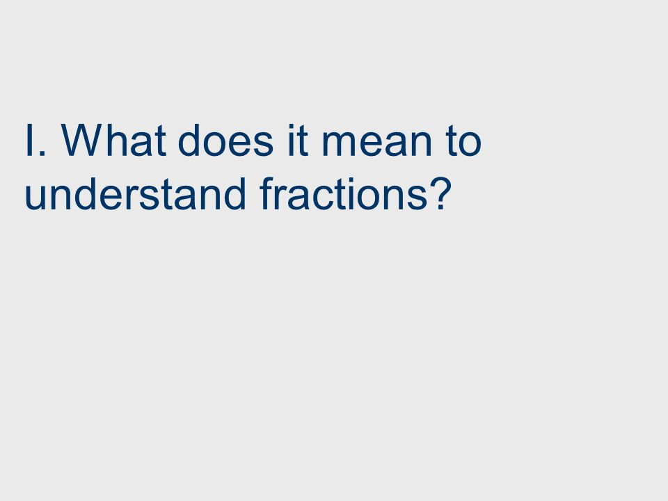 I. What does it mean to understand fractions