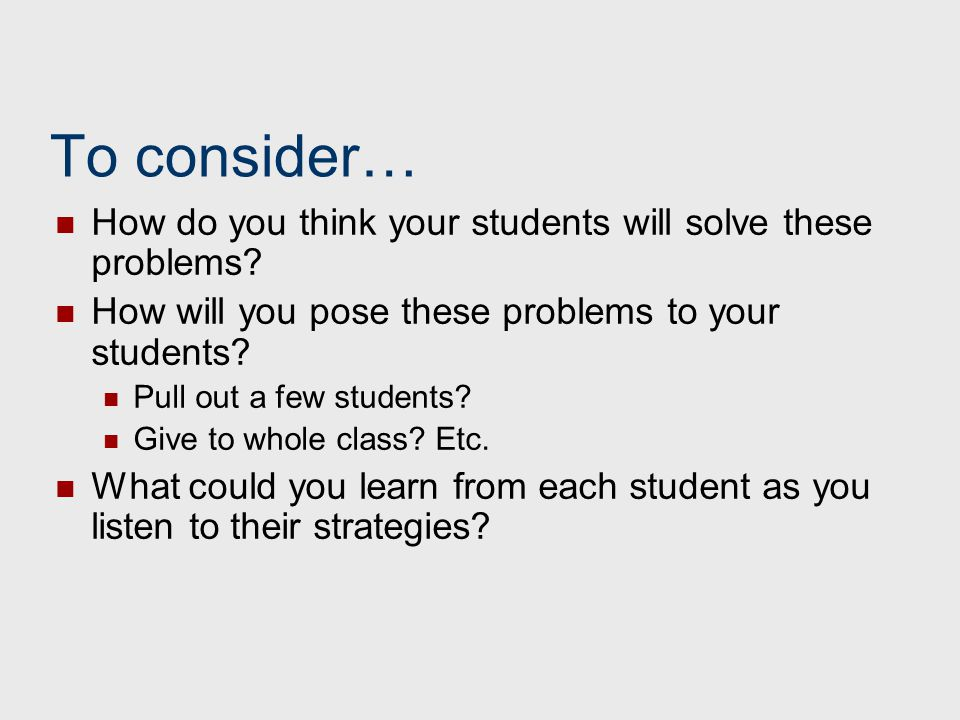 To consider… How do you think your students will solve these problems