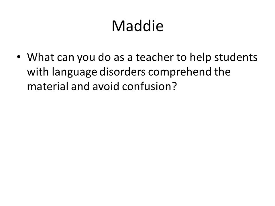 Maddie What can you do as a teacher to help students with language disorders comprehend the material and avoid confusion