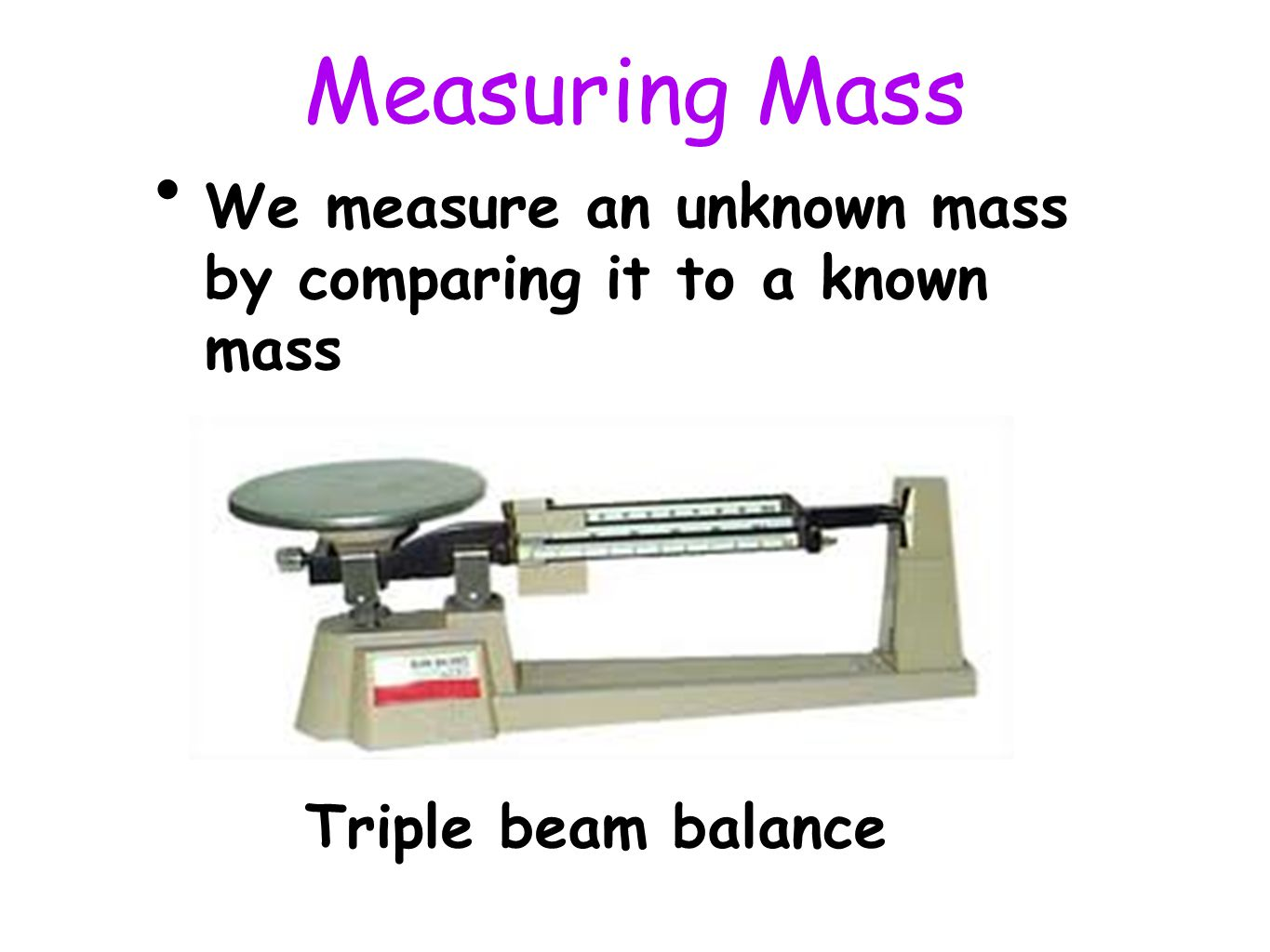 Measuring Mass We measure an unknown mass by comparing it to a known mass Triple beam balance