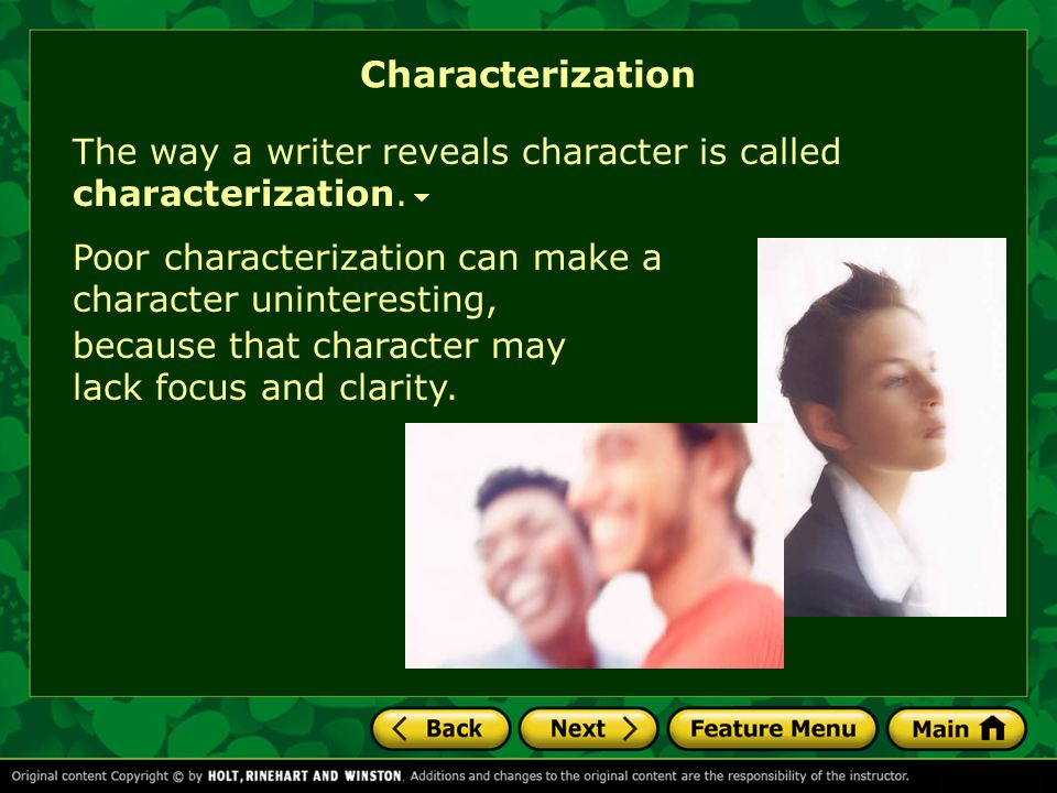 Characterization The way a writer reveals character is called characterization. Poor characterization can make a character uninteresting,