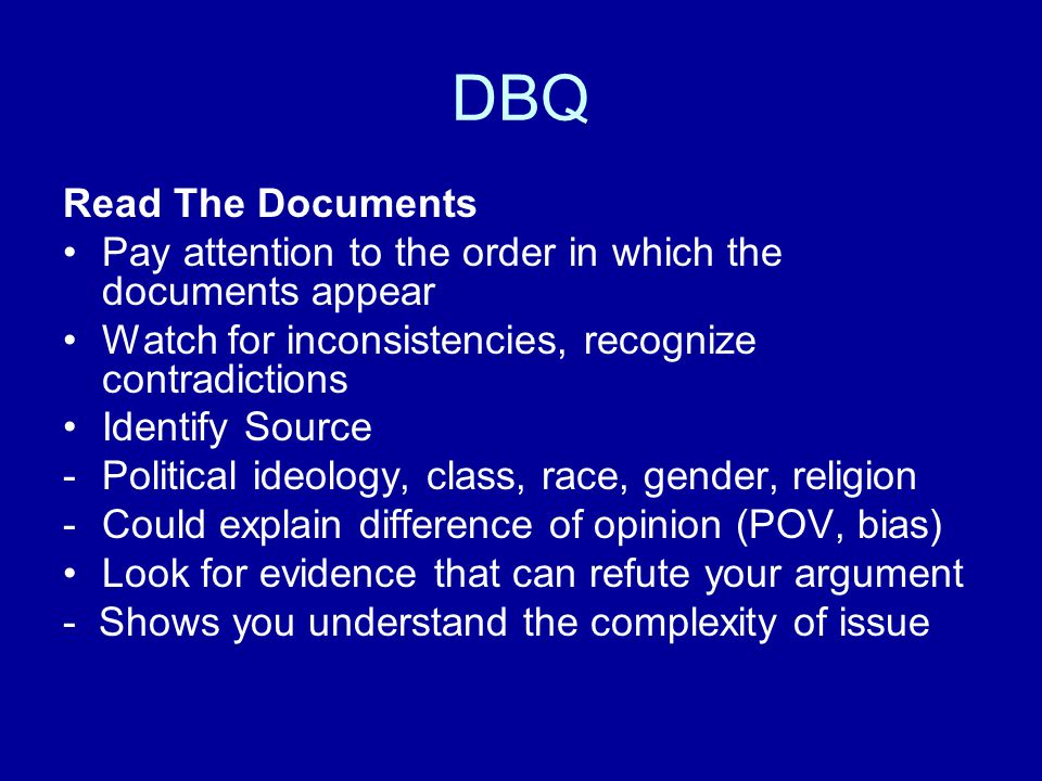 DBQ Read The Documents. Pay attention to the order in which the documents appear. Watch for inconsistencies, recognize contradictions.