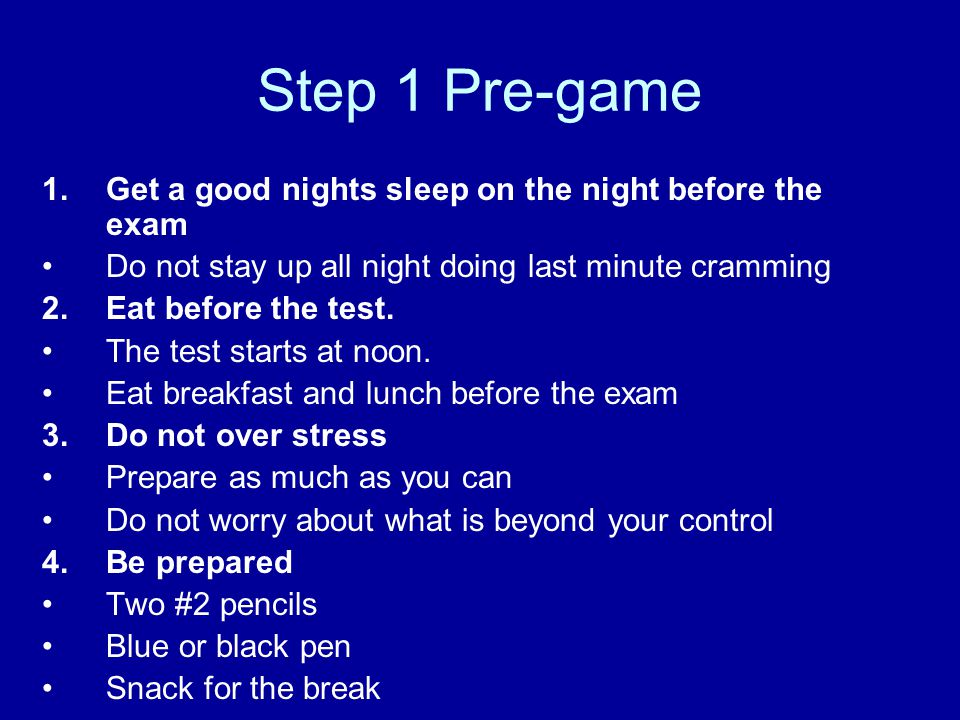 Step 1 Pre-game Get a good nights sleep on the night before the exam